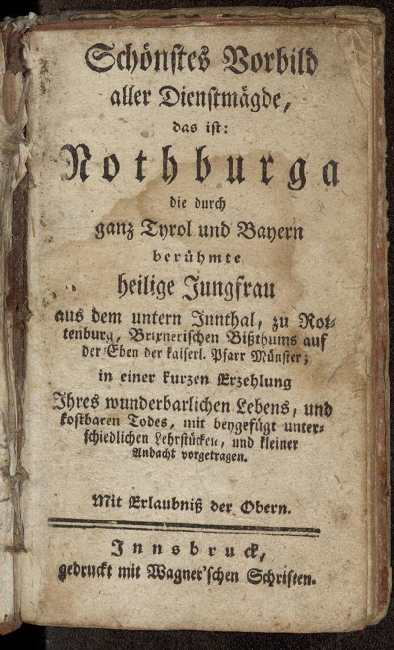 Schönstes Vorbild aller Dienstmägde, das ist: Nothburga, die durch ganz Tyrol und Bayern berühmte heilige Jungfrau aus dem berühmten untern Innthal, zu Rottenburg, Brixnerischen Bißthums auf der Eben der kaiserl. Pfarr Münster