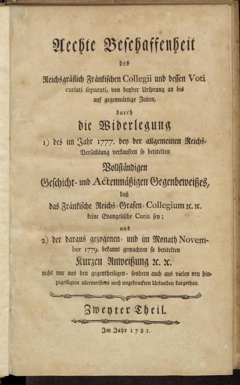 Aechte Beschaffenheit des Reichsgräflich Fränkischen Collegii und dessen Voti curiati separati, von beyder Ursprung an bis auf gegenwärtige Zeiten, durch die Widerlegung 1) des im Jahr 1777. bey der allgemeinen Reichs-Versam[m]lung verkauften so betitelten Vollständigen Geschicht- und Actenmäßigen Gegenbeweißes, daß das Fränkische Reichs-Grafen-Collegium [et]c. [et]c. keine Evangelische Curia sey; und 2) der daraus gezogenen- und im Monath November 1779. bekannt gemachten so betitelten Kurzen Anweißung [et]c. [et]c. nicht nur aus den gegentheiligen- sondern auch aus vielen neu hinzugefügten allermeistens noch ungedruckten Urkunden dargethan