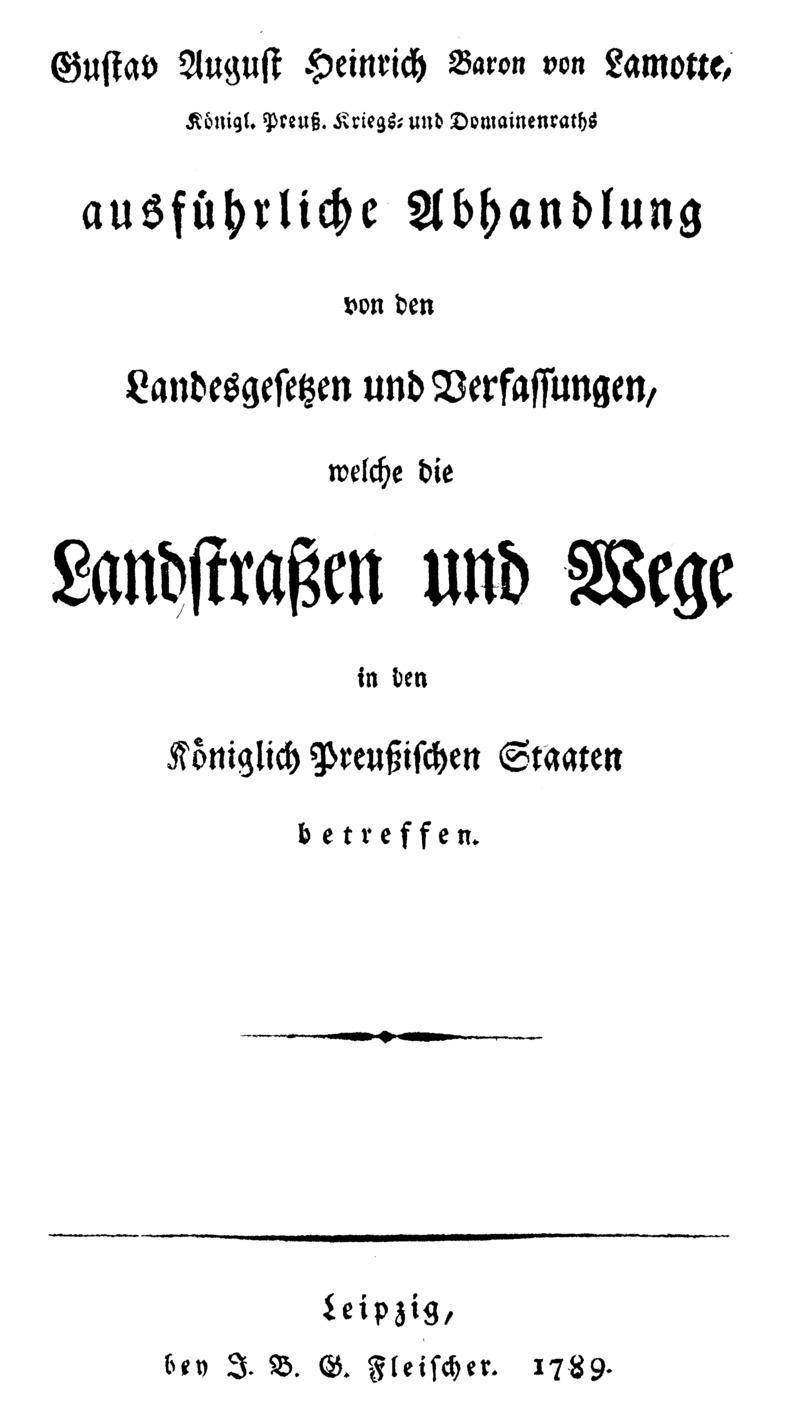 Gustav August Heinrich Baron von Lamotte ... ausführliche Abhandlung von den Landesgesetzen und Verfassungen, welche die Landstraßen und Wege in den Königlich Preussischen Staaten betreffen